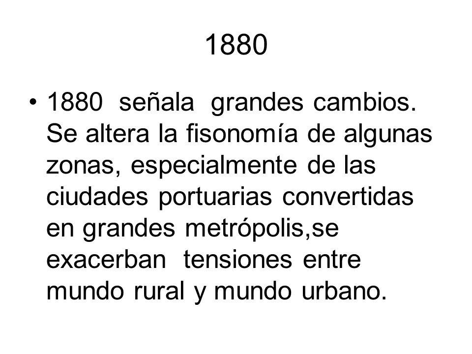 1880 1880 señala grandes cambios. Se altera la fisonomía de algunas zonas, especialmente de las ciudades portuarias convertidas en grandes metrópolis,