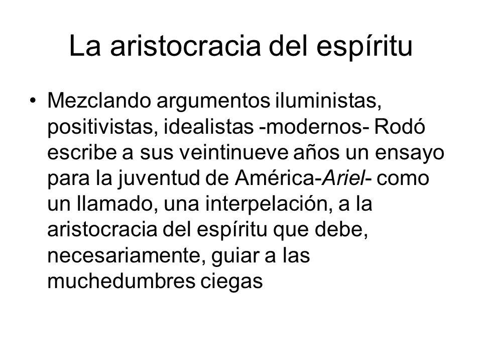 La aristocracia del espíritu Mezclando argumentos iluministas, positivistas, idealistas -modernos- Rodó escribe a sus veintinueve años un ensayo para