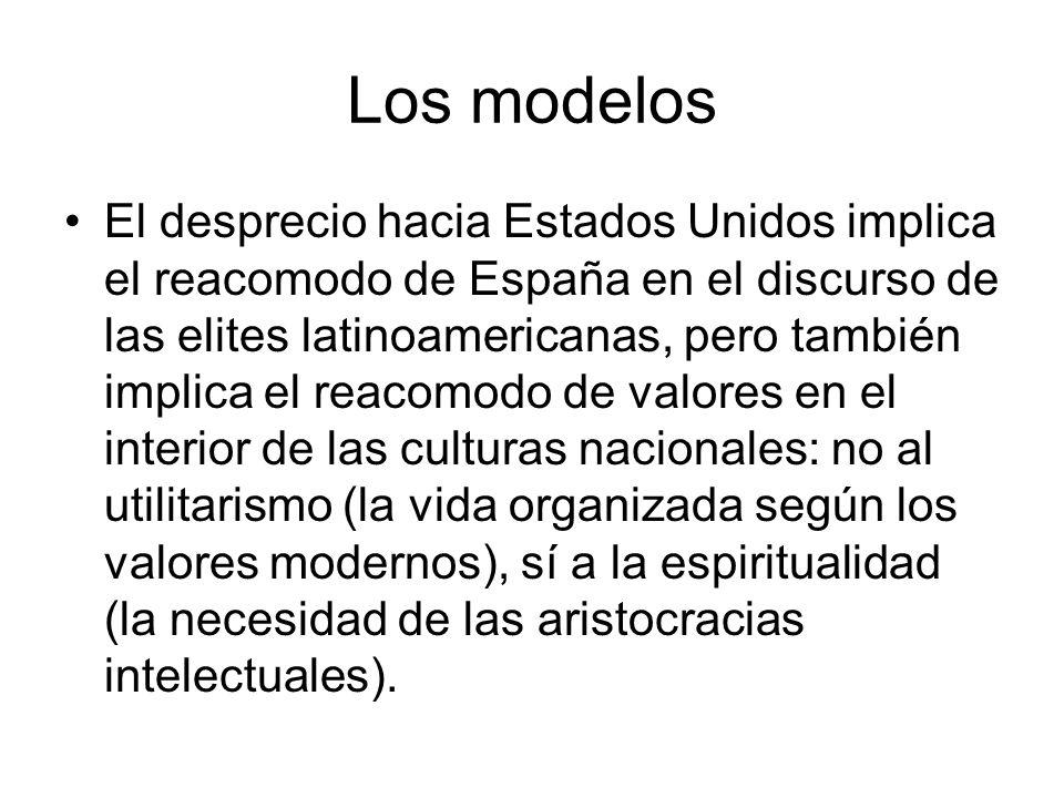 Los modelos El desprecio hacia Estados Unidos implica el reacomodo de España en el discurso de las elites latinoamericanas, pero también implica el re