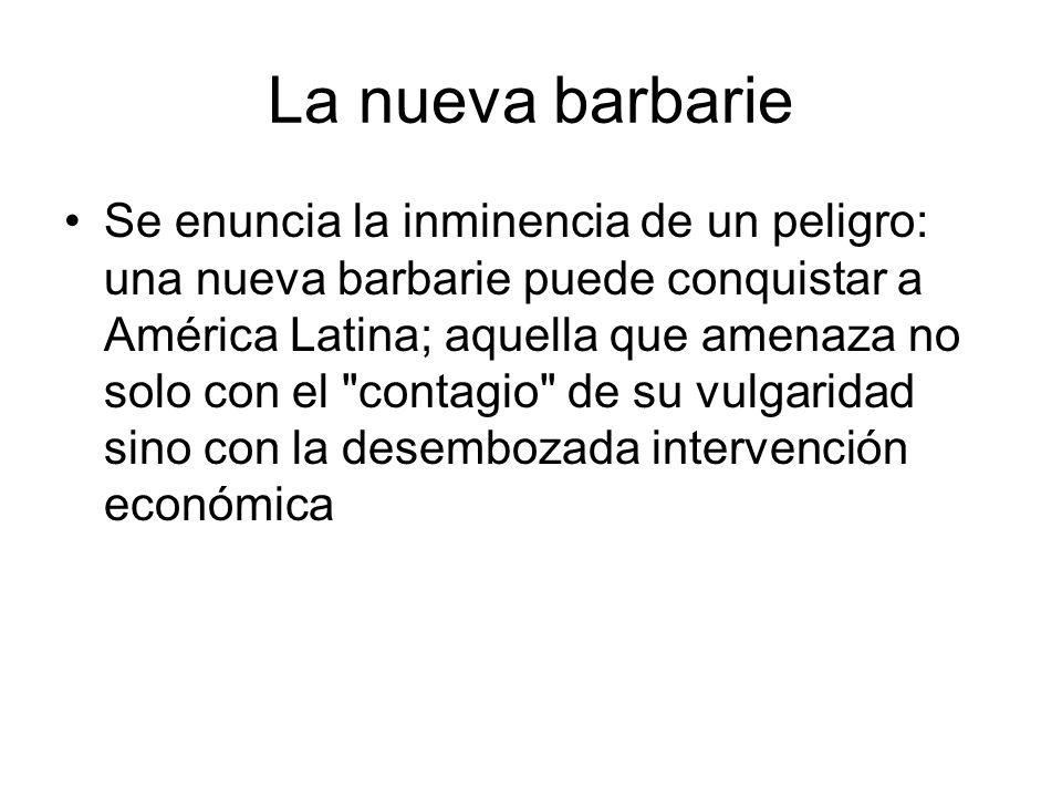 La nueva barbarie Se enuncia la inminencia de un peligro: una nueva barbarie puede conquistar a América Latina; aquella que amenaza no solo con el