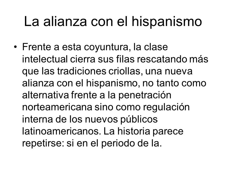 La alianza con el hispanismo Frente a esta coyuntura, la clase intelectual cierra sus filas rescatando más que las tradiciones criollas, una nueva ali