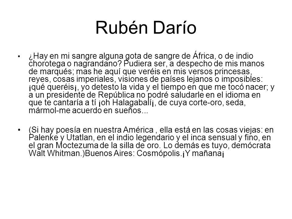 Rubén Darío ¿ Hay en mi sangre alguna gota de sangre de África, o de indio chorotega o nagrandano? Pudiera ser, a despecho de mis manos de marqués; ma