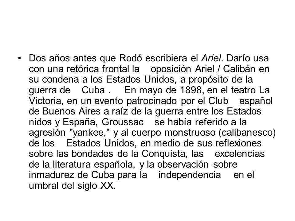 Dos años antes que Rodó escribiera el Ariel. Darío usa con una retórica frontal la oposición Ariel / Calibán en su condena a los Estados Unidos, a pro