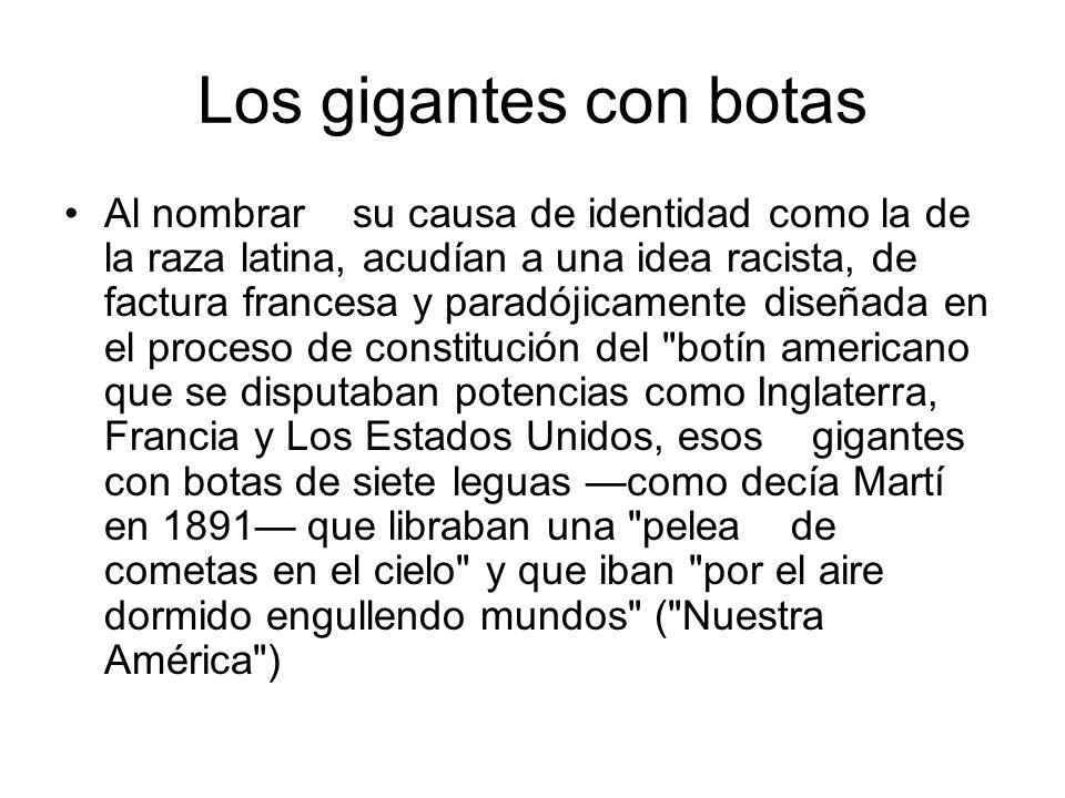 Los gigantes con botas Al nombrar su causa de identidad como la de la raza latina, acudían a una idea racista, de factura francesa y paradójicamente d