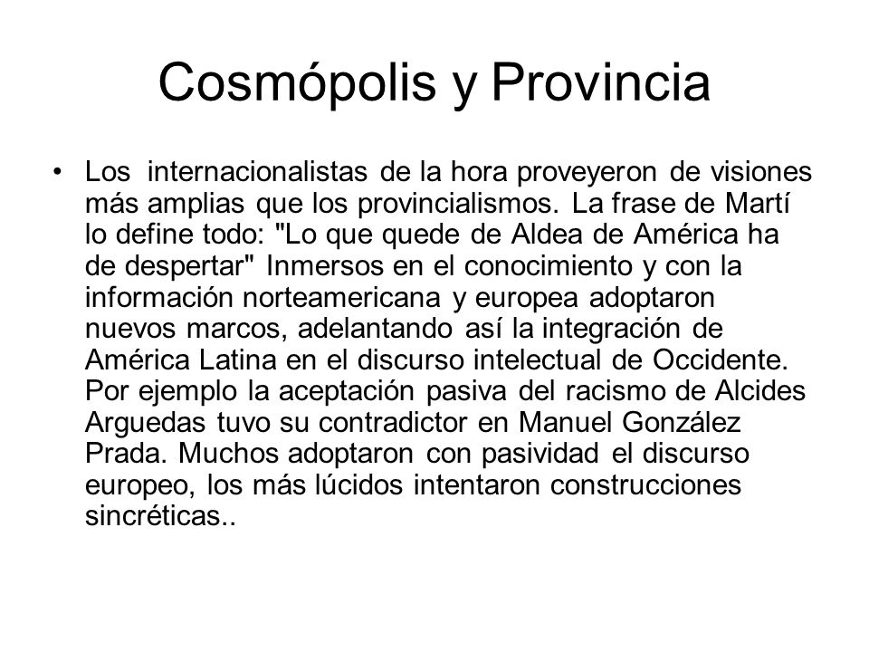 Cosmópolis y Provincia Los internacionalistas de la hora proveyeron de visiones más amplias que los provincialismos. La frase de Martí lo define todo: