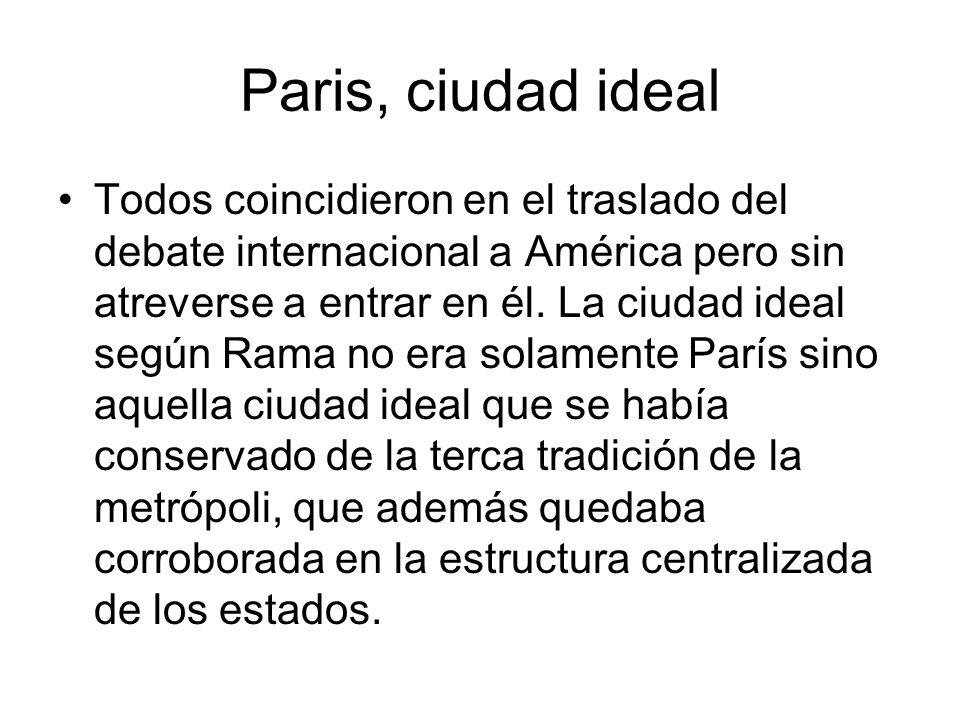 Paris, ciudad ideal Todos coincidieron en el traslado del debate internacional a América pero sin atreverse a entrar en él. La ciudad ideal según Rama