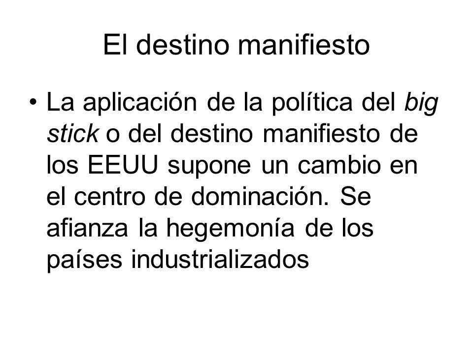 El destino manifiesto La aplicación de la política del big stick o del destino manifiesto de los EEUU supone un cambio en el centro de dominación. Se