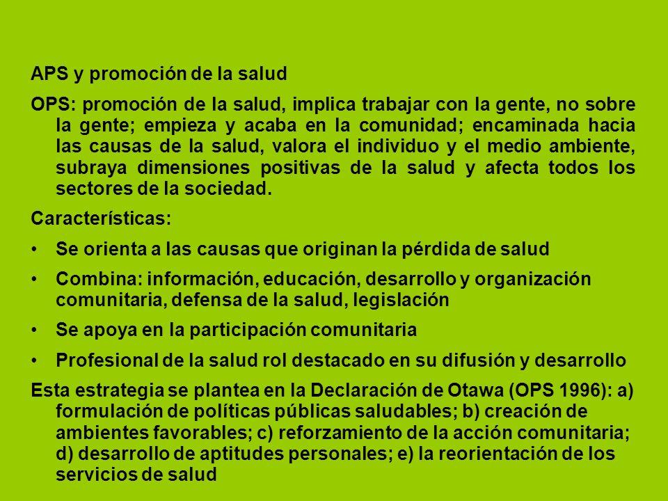 APS y promoción de la salud OPS: promoción de la salud, implica trabajar con la gente, no sobre la gente; empieza y acaba en la comunidad; encaminada