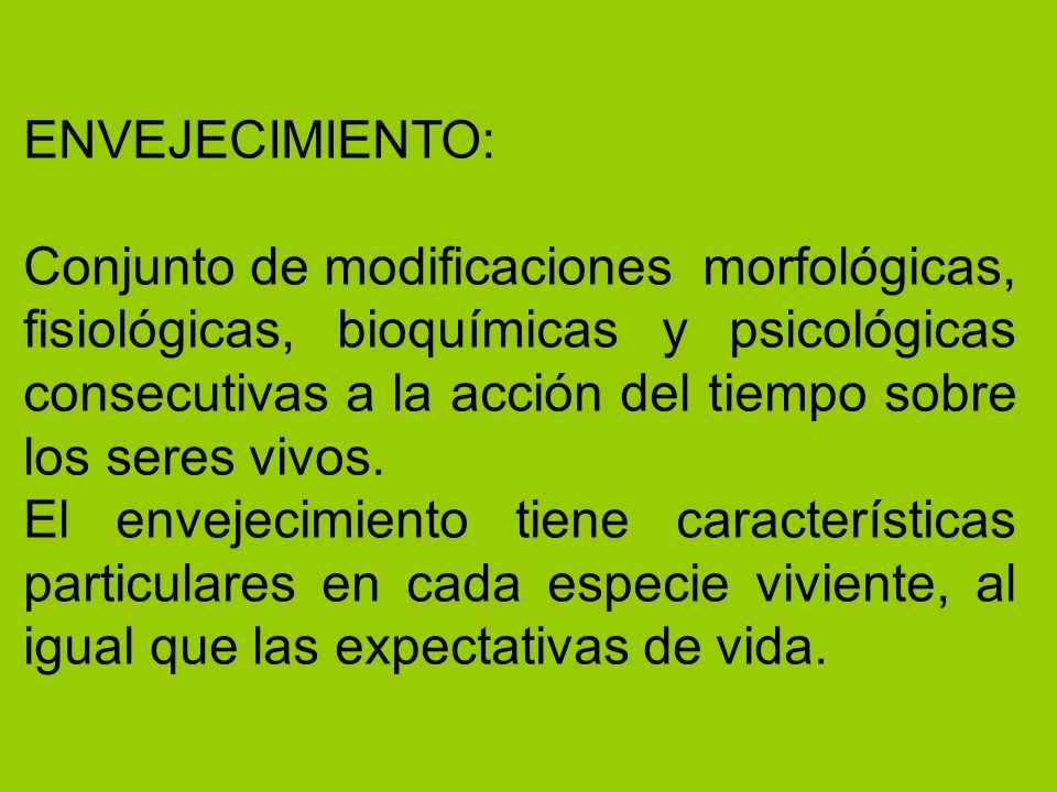 ENVEJECIMIENTO: Conjunto de modificaciones morfológicas, fisiológicas, bioquímicas y psicológicas consecutivas a la acción del tiempo sobre los seres