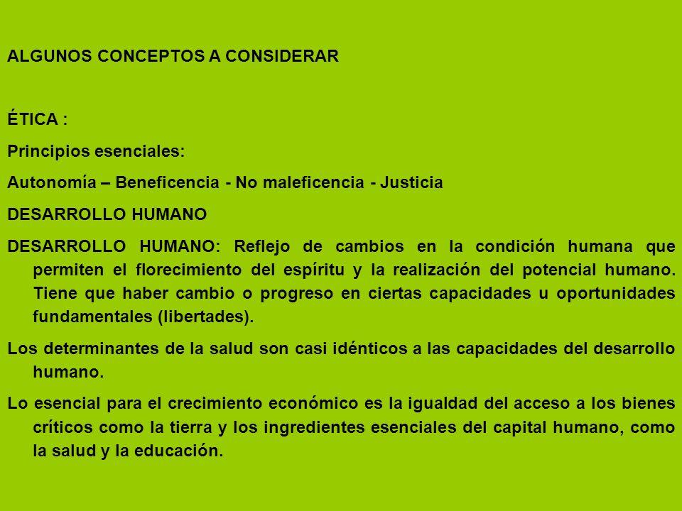 ALGUNOS CONCEPTOS A CONSIDERAR ÉTICA : Principios esenciales: Autonomía – Beneficencia - No maleficencia - Justicia DESARROLLO HUMANO DESARROLLO HUMAN