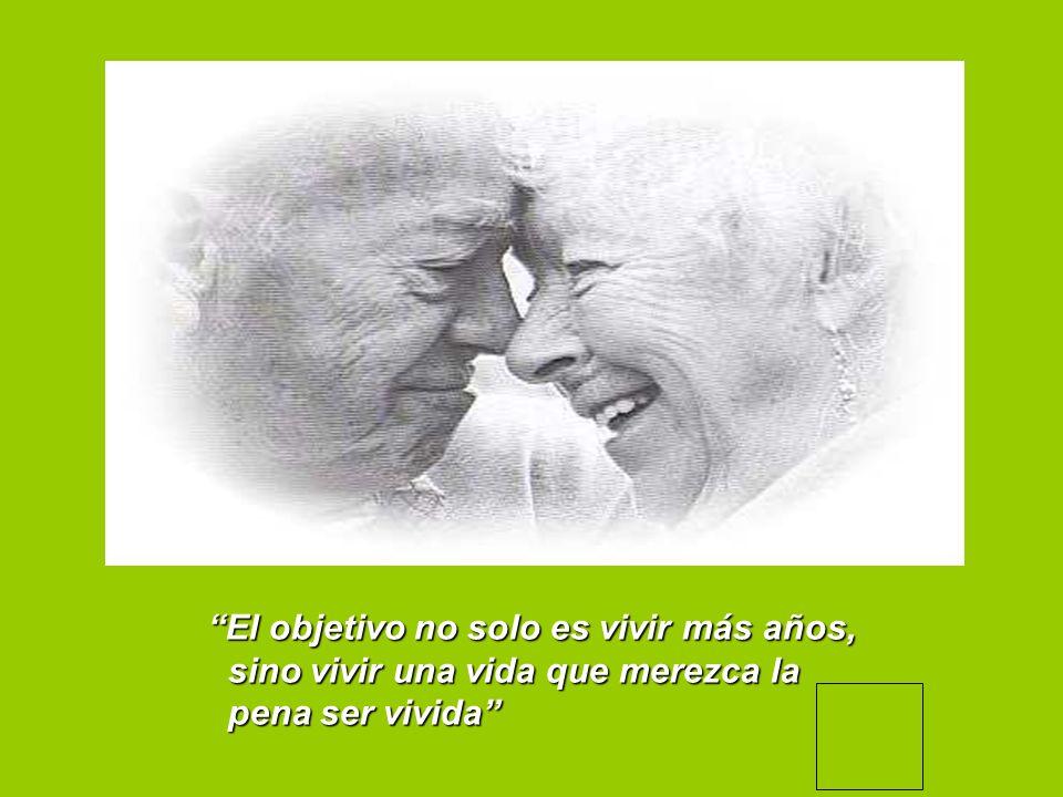 El objetivo no solo es vivir más años, sino vivir una vida que merezca la sino vivir una vida que merezca la pena ser vivida pena ser vivida