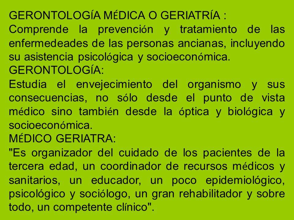 GERONTOLOG Í A M É DICA O GERIATR Í A : Comprende la prevenci ó n y tratamiento de las enfermedeades de las personas ancianas, incluyendo su asistenci