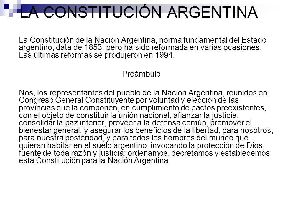 LA CONSTITUCIÓN ARGENTINA La Constitución de la Nación Argentina, norma fundamental del Estado argentino, data de 1853, pero ha sido reformada en vari
