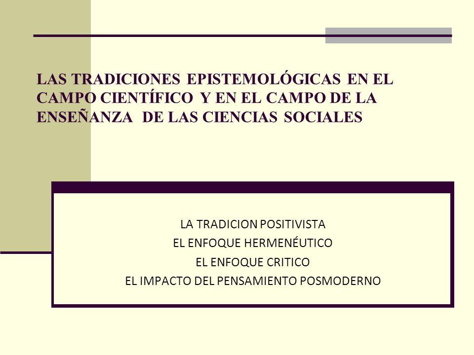 LAS TRADICIONES EPISTEMOLÓGICAS EN EL CAMPO CIENTÍFICO Y EN EL CAMPO DE LA ENSEÑANZA DE LAS CIENCIAS SOCIALES LA TRADICION POSITIVISTA EL ENFOQUE HERM