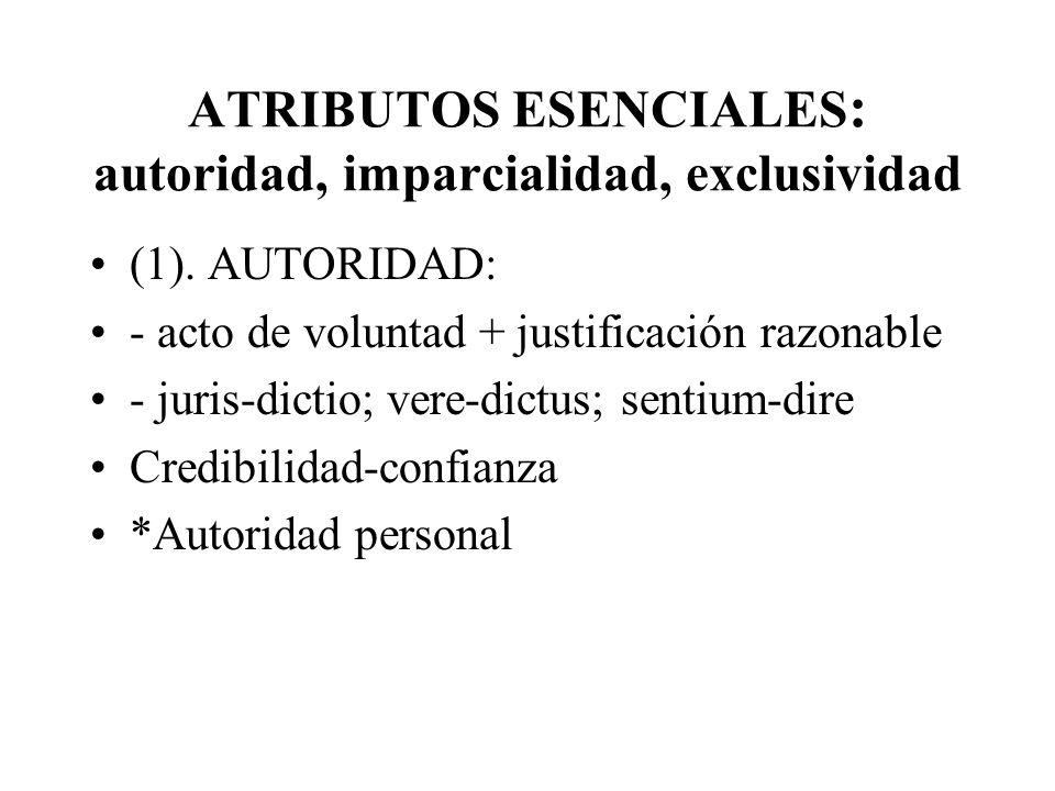 ATRIBUTOS ESENCIALES : autoridad, imparcialidad, exclusividad (1). AUTORIDAD: - acto de voluntad + justificación razonable - juris-dictio; vere-dictus
