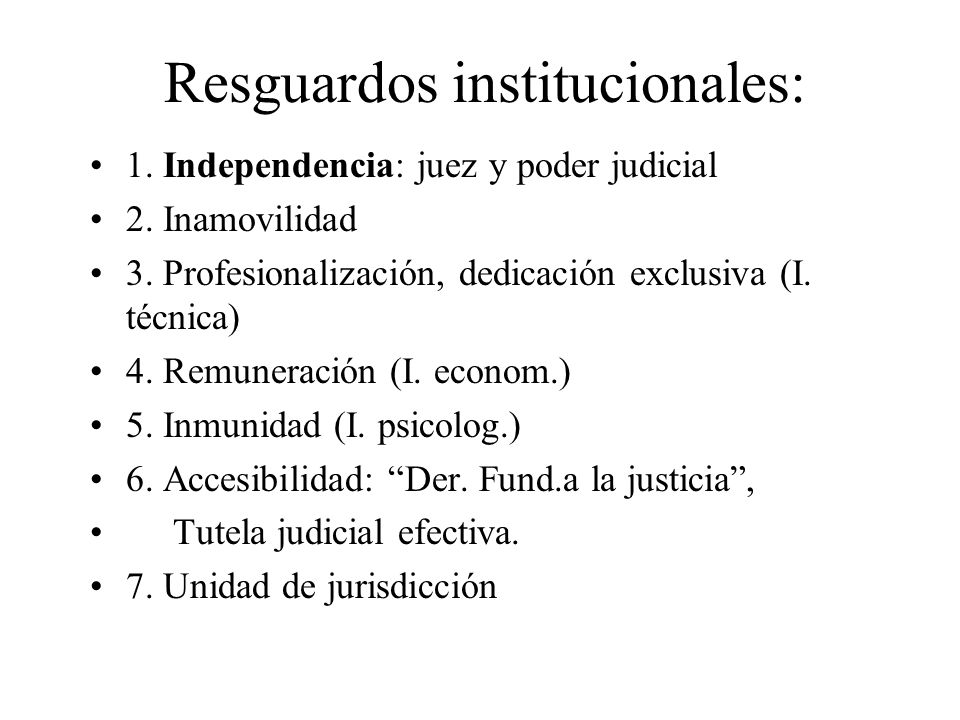 Resguardos institucionales: 1. Independencia: juez y poder judicial 2. Inamovilidad 3. Profesionalización, dedicación exclusiva (I. técnica) 4. Remune
