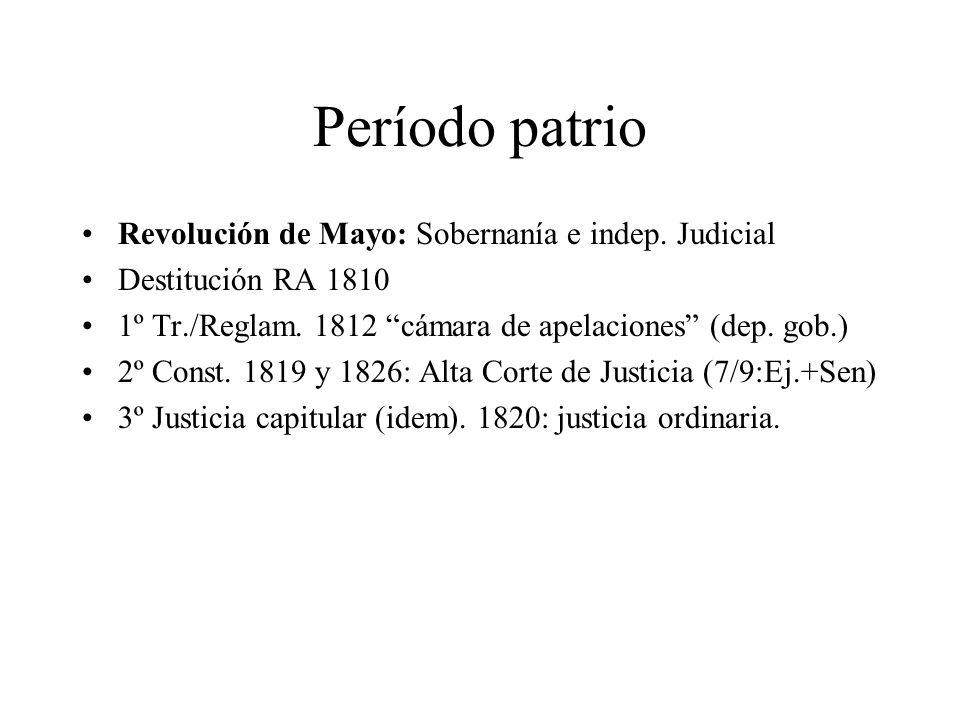 Período patrio Revolución de Mayo: Sobernanía e indep. Judicial Destitución RA 1810 1º Tr./Reglam. 1812 cámara de apelaciones (dep. gob.) 2º Const. 18