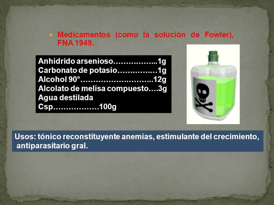 Medicamentos (como la solución de Fowler), FNA 1949. Anhidrido arsenioso……………...1g Carbonato de potasio………….…1g Alcohol 90°………………………..12g Alcolato de