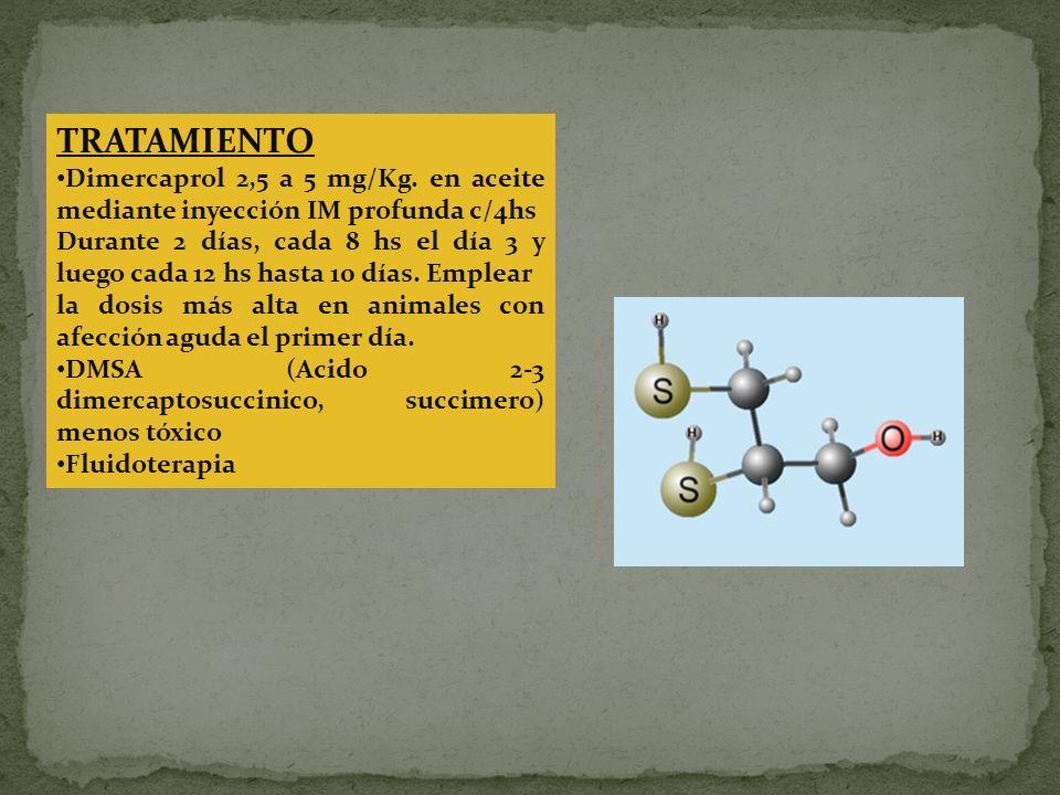 TRATAMIENTO Dimercaprol 2,5 a 5 mg/Kg. en aceite mediante inyección IM profunda c/4hs Durante 2 días, cada 8 hs el día 3 y luego cada 12 hs hasta 10 d