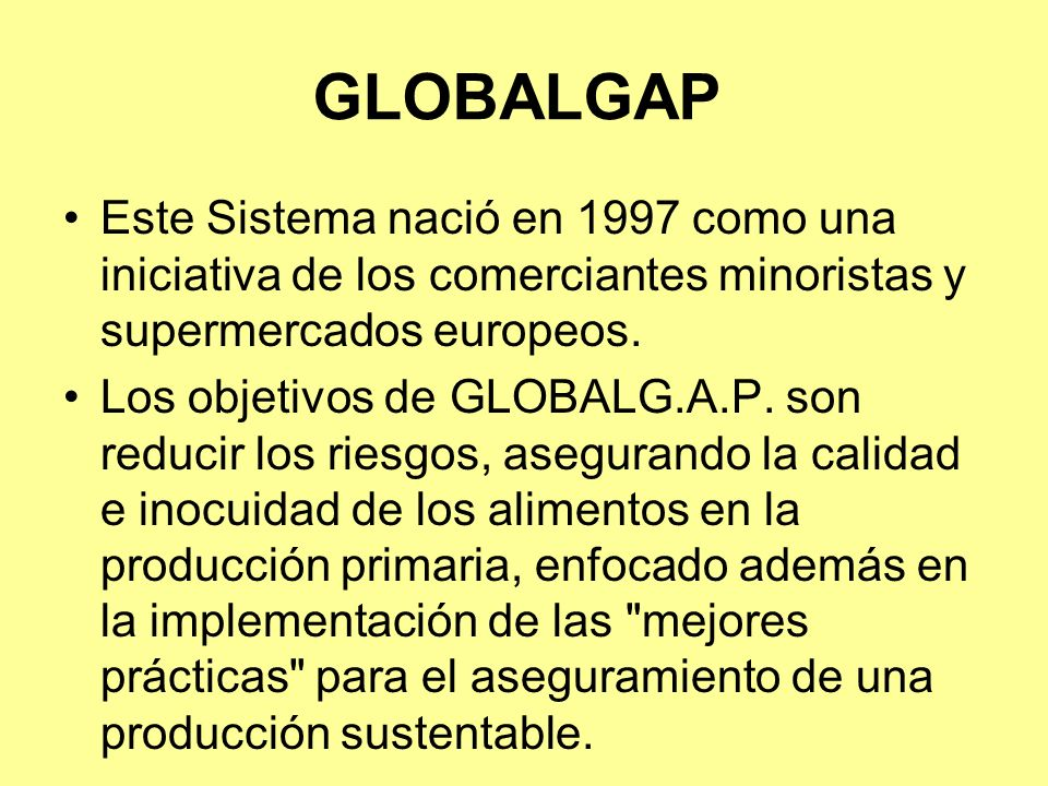 GLOBALGAP Este Sistema nació en 1997 como una iniciativa de los comerciantes minoristas y supermercados europeos.