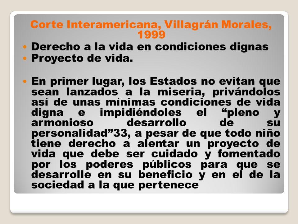 Corte Interamericana, Villagrán Morales, 1999 Derecho a la vida en condiciones dignas Proyecto de vida. En primer lugar, los Estados no evitan que sea