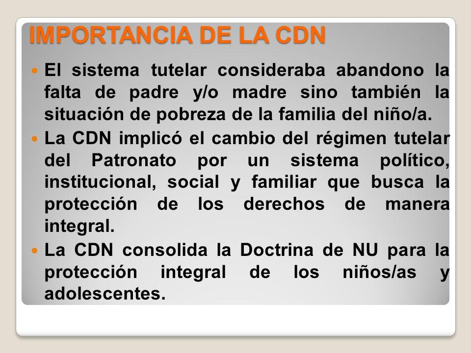 IMPORTANCIA DE LA CDN El sistema tutelar consideraba abandono la falta de padre y/o madre sino también la situación de pobreza de la familia del niño/