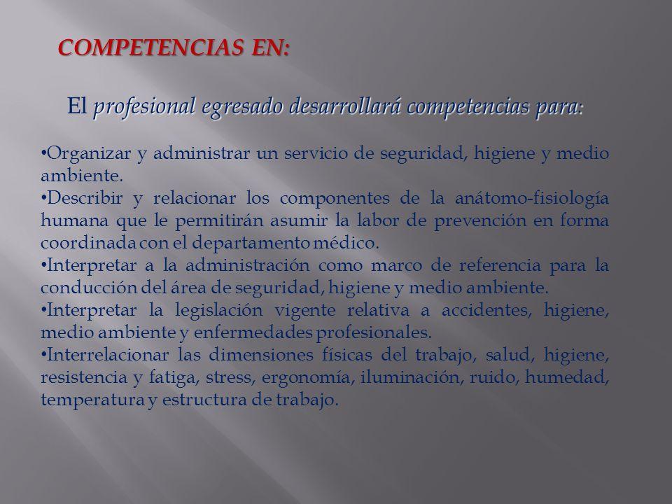 profesional egresado desarrollará competencias para : El profesional egresado desarrollará competencias para : Organizar y administrar un servicio de seguridad, higiene y medio ambiente.