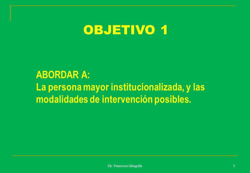 Dr. Francisco Mingolla 3 ABORDAR A: La persona mayor institucionalizada, y las modalidades de intervención posibles. OBJETIVO 1
