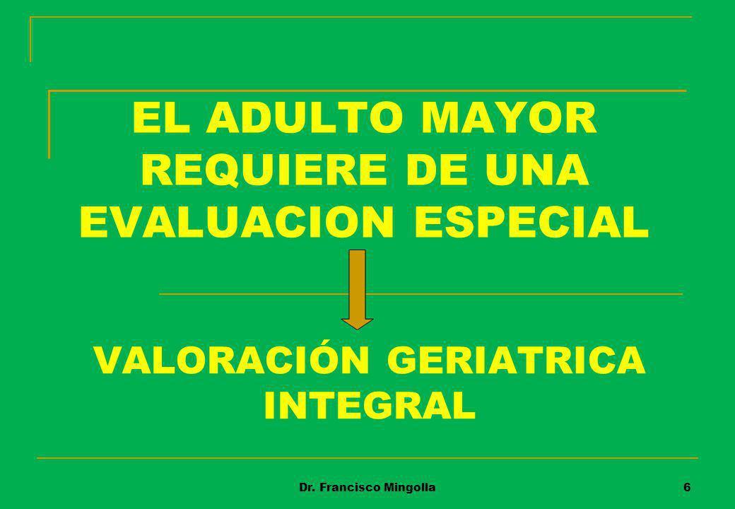 EL ADULTO MAYOR REQUIERE DE UNA EVALUACION ESPECIAL VALORACIÓN GERIATRICA INTEGRAL 6Dr. Francisco Mingolla