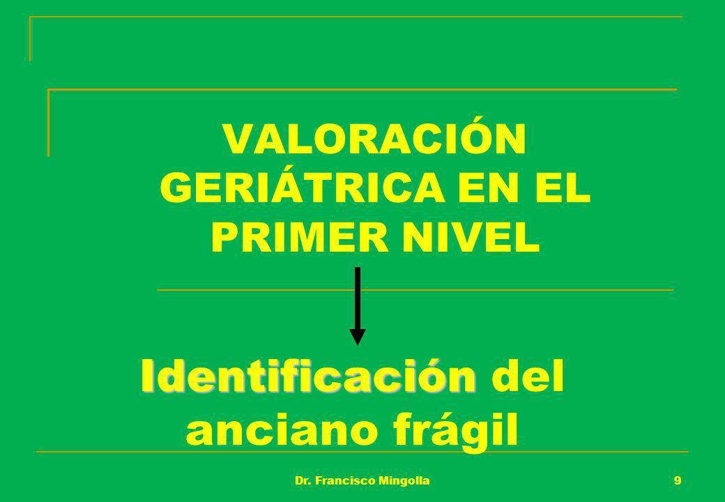 VALORACIÓN GERIÁTRICA EN EL PRIMER NIVEL Identificación Identificación del anciano frágil 9Dr. Francisco Mingolla