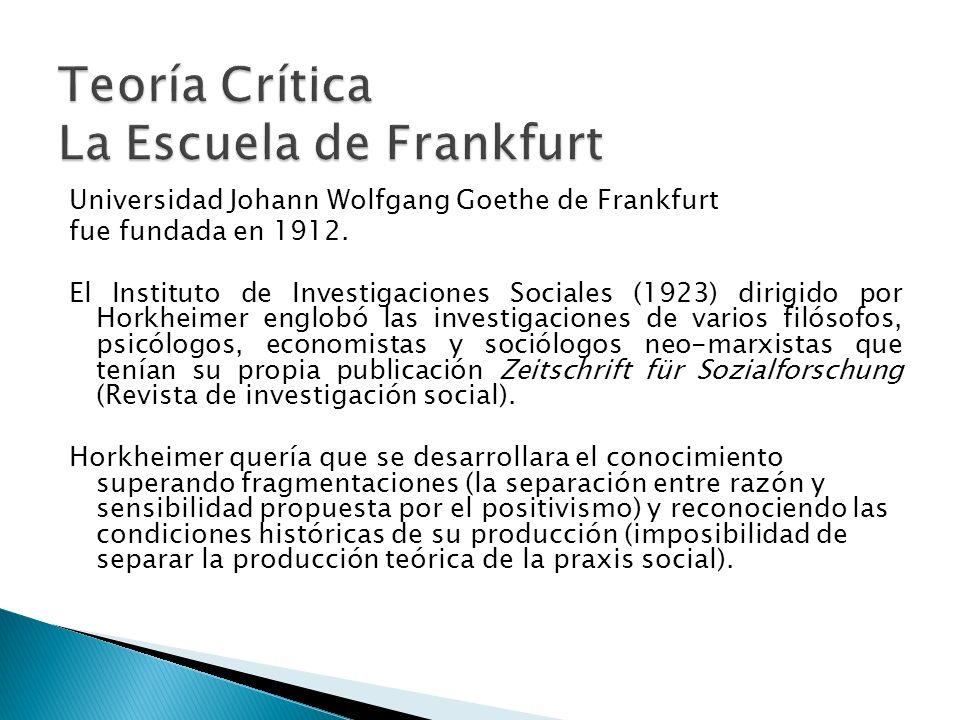 Universidad Johann Wolfgang Goethe de Frankfurt fue fundada en 1912. El Instituto de Investigaciones Sociales (1923) dirigido por Horkheimer englobó l