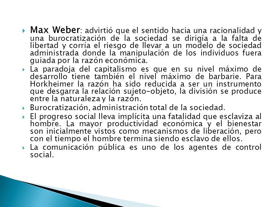 Max Weber : advirtió que el sentido hacia una racionalidad y una burocratización de la sociedad se dirigía a la falta de libertad y corría el riesgo d