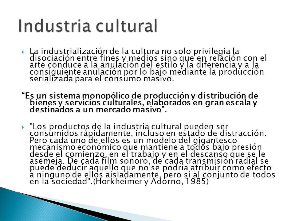 La industrialización de la cultura no solo privilegia la disociación entre fines y medios sino que en relación con el arte conduce a la anulación del
