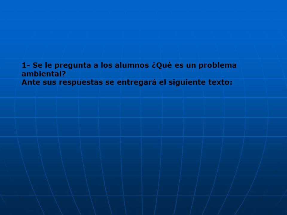 1- Se le pregunta a los alumnos ¿Qué es un problema ambiental? Ante sus respuestas se entregará el siguiente texto: