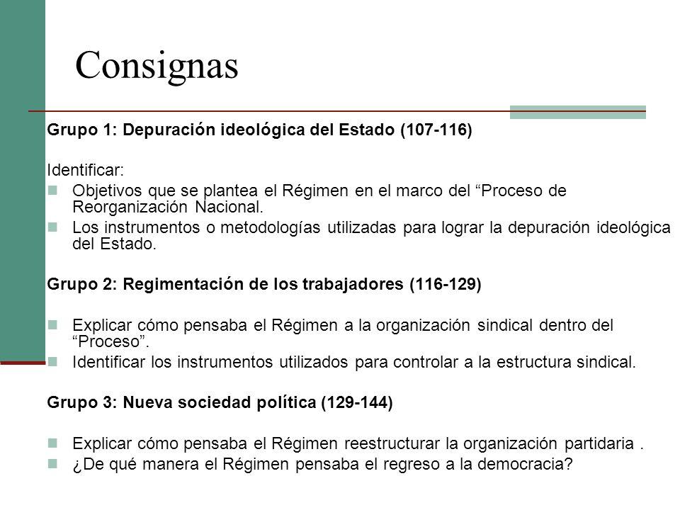Consignas Grupo 1: Depuración ideológica del Estado (107-116) Identificar: Objetivos que se plantea el Régimen en el marco del Proceso de Reorganizaci