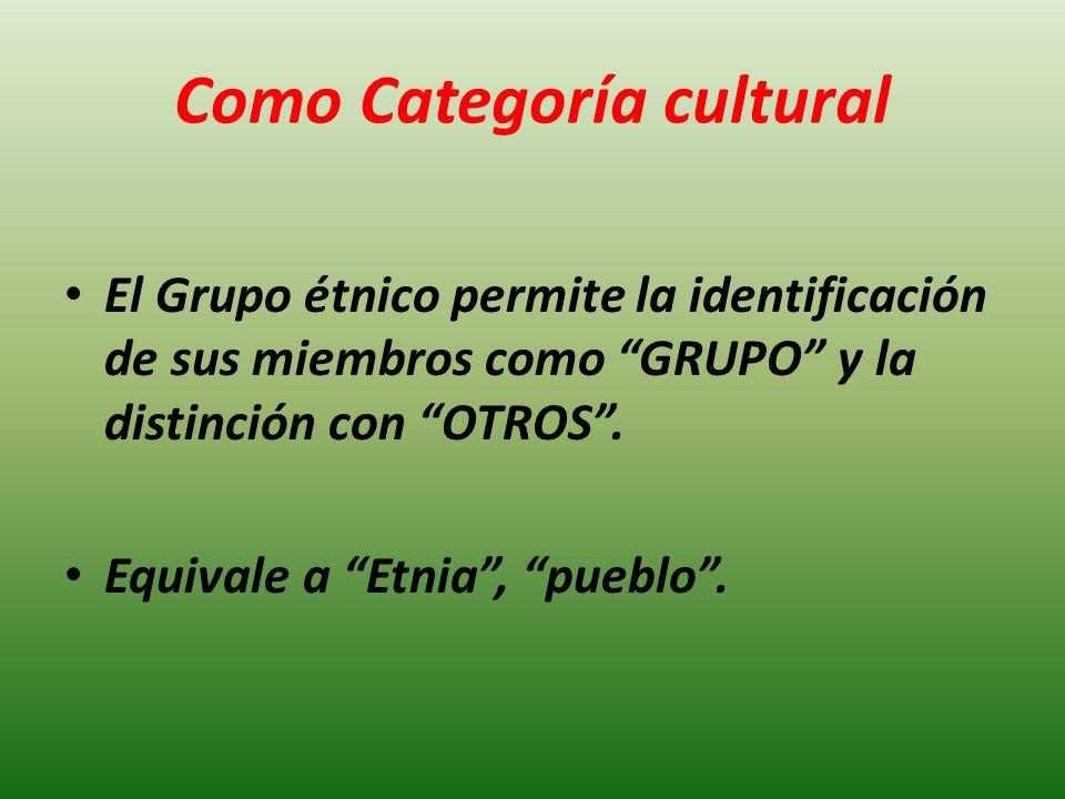 Como Categoría cultural El Grupo étnico permite la identificación de sus miembros como GRUPO y la distinción con OTROS. Equivale a Etnia, pueblo.