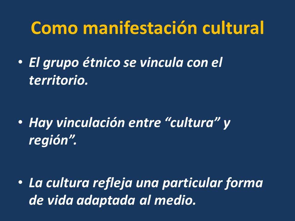 Como manifestación cultural El grupo étnico se vincula con el territorio. Hay vinculación entre cultura y región. La cultura refleja una particular fo