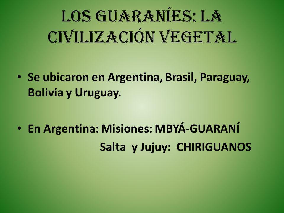 LOS GUARANÍES: LA CIVILIZACIÓN VEGETAL Se ubicaron en Argentina, Brasil, Paraguay, Bolivia y Uruguay. En Argentina: Misiones: MBYÁ-GUARANÍ Salta y Juj