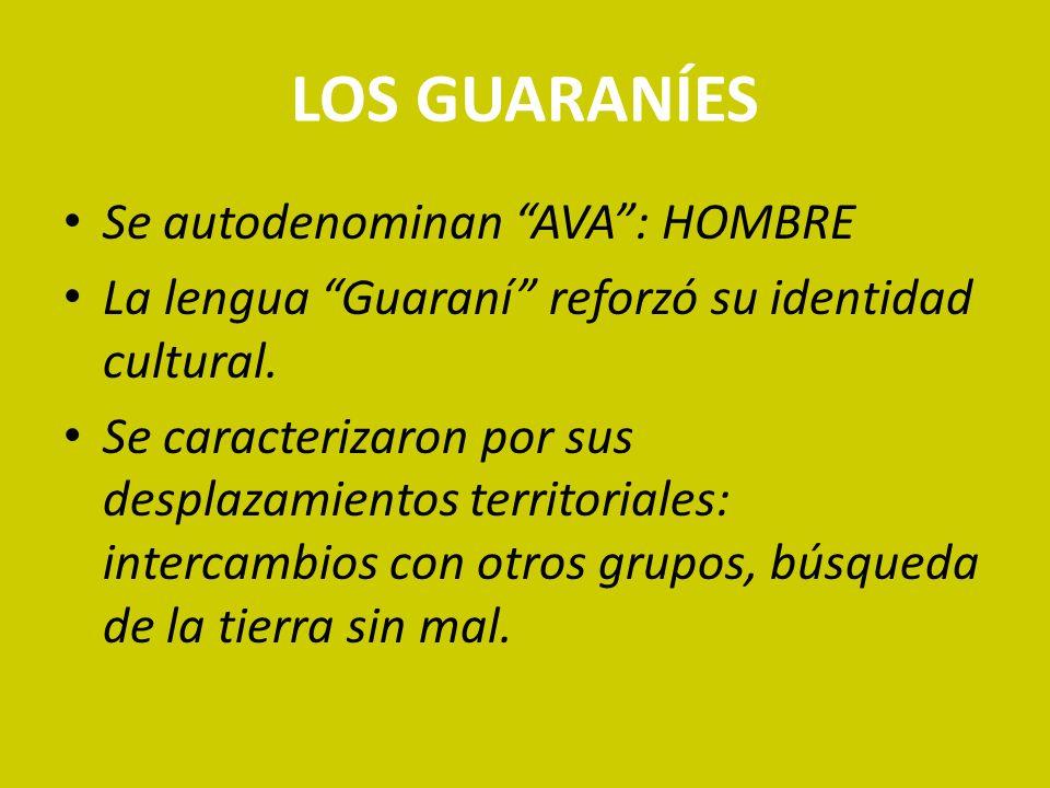 LOS GUARANÍES Se autodenominan AVA: HOMBRE La lengua Guaraní reforzó su identidad cultural. Se caracterizaron por sus desplazamientos territoriales: i