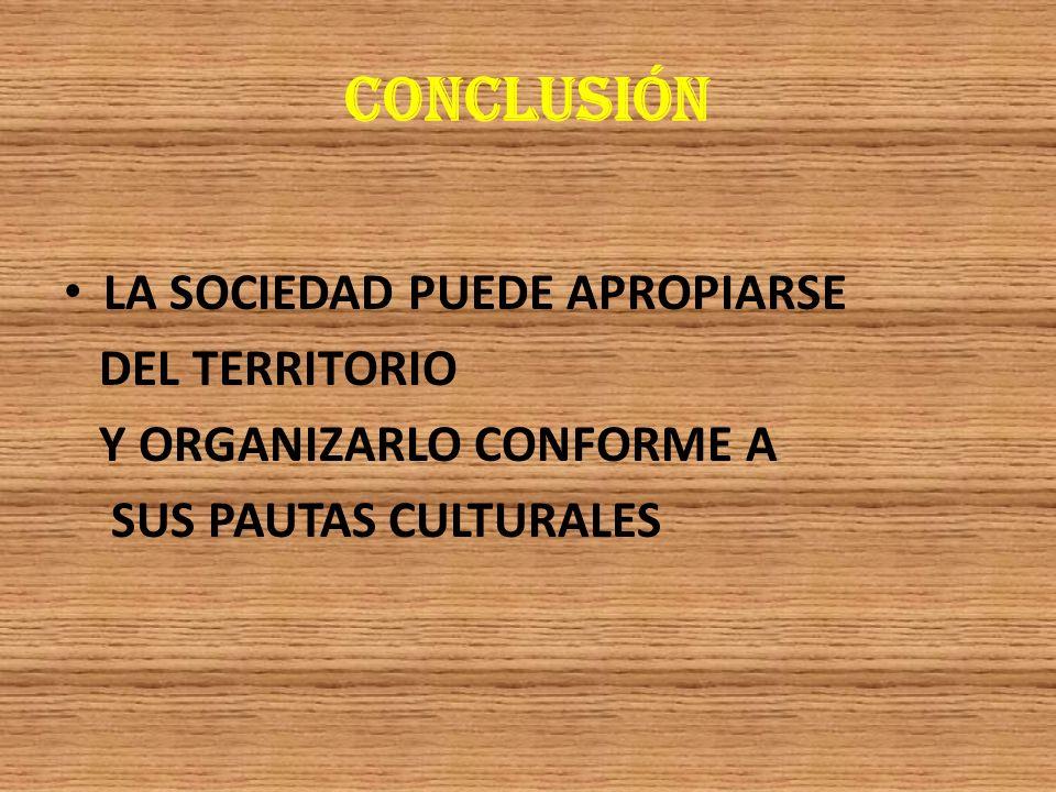 CONCLUSIÓN LA SOCIEDAD PUEDE APROPIARSE DEL TERRITORIO Y ORGANIZARLO CONFORME A SUS PAUTAS CULTURALES