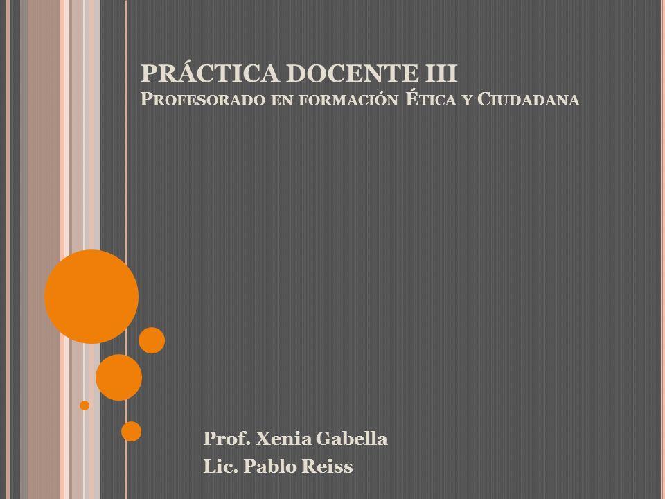 PRÁCTICA DOCENTE III P ROFESORADO EN FORMACIÓN É TICA Y C IUDADANA Prof. Xenia Gabella Lic. Pablo Reiss