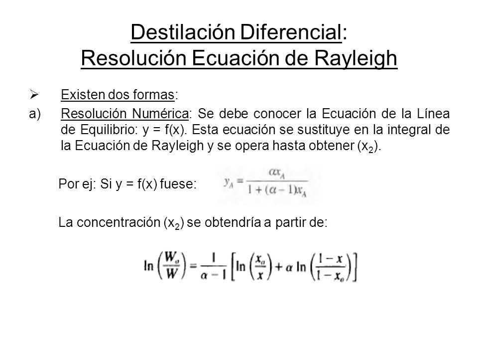 Destilación Diferencial: Resolución Ecuación de Rayleigh Existen dos formas: a)Resolución Numérica: Se debe conocer la Ecuación de la Línea de Equilib