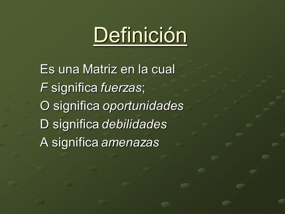 Definición Es una Matriz en la cual F significa fuerzas; O significa oportunidades D significa debilidades A significa amenazas