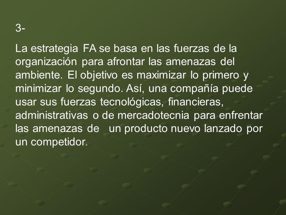 3- La estrategia FA se basa en las fuerzas de la organización para afrontar las amenazas del ambiente. El objetivo es maximizar lo primero y minimizar