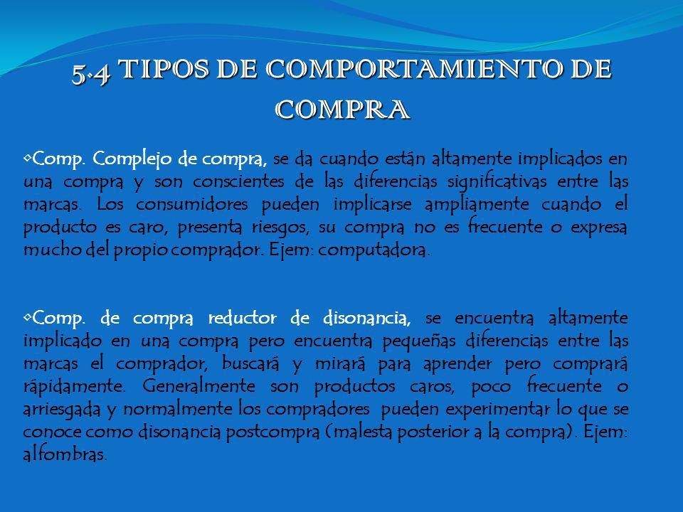 5.4 TIPOS DE COMPORTAMIENTO DE COMPRA Comp. Complejo de compra, se da cuando están altamente implicados en una compra y son conscientes de las diferen