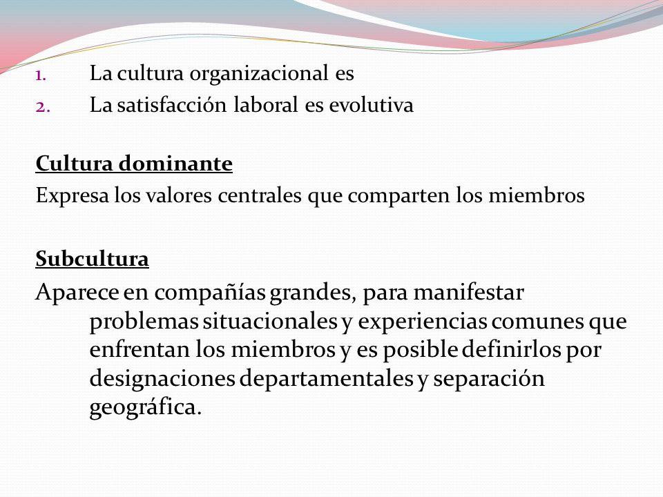 1. La cultura organizacional es 2. La satisfacción laboral es evolutiva Cultura dominante Expresa los valores centrales que comparten los miembros Sub