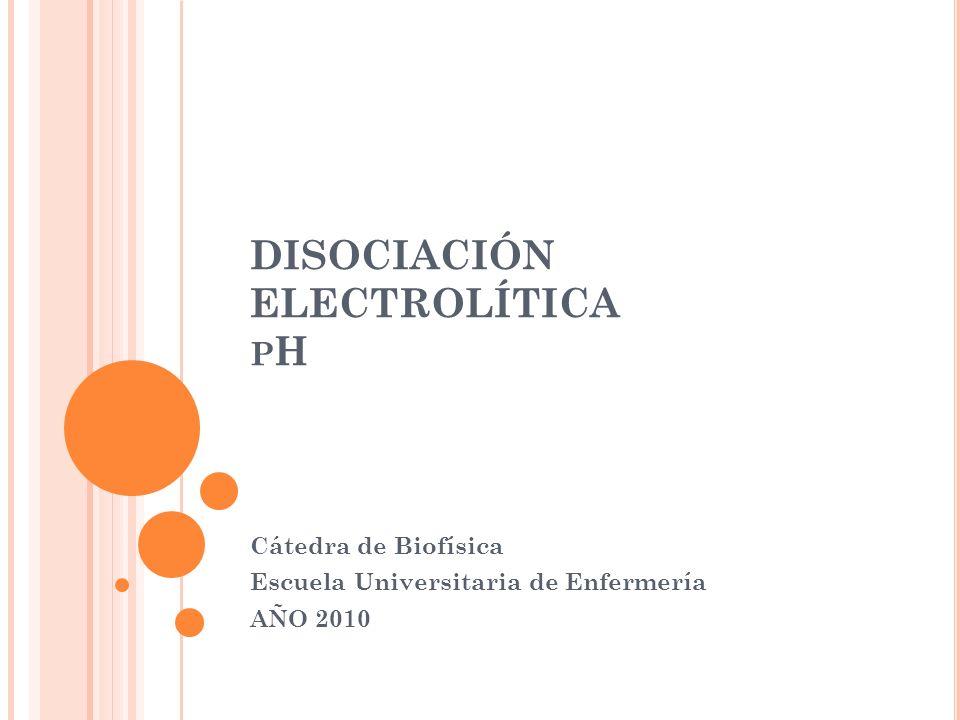 DISOCIACIÓN ELECTROLÍTICA P H Cátedra de Biofísica Escuela Universitaria de Enfermería AÑO 2010
