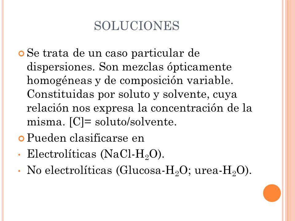 SOLUCIONES Se trata de un caso particular de dispersiones. Son mezclas ópticamente homogéneas y de composición variable. Constituidas por soluto y sol