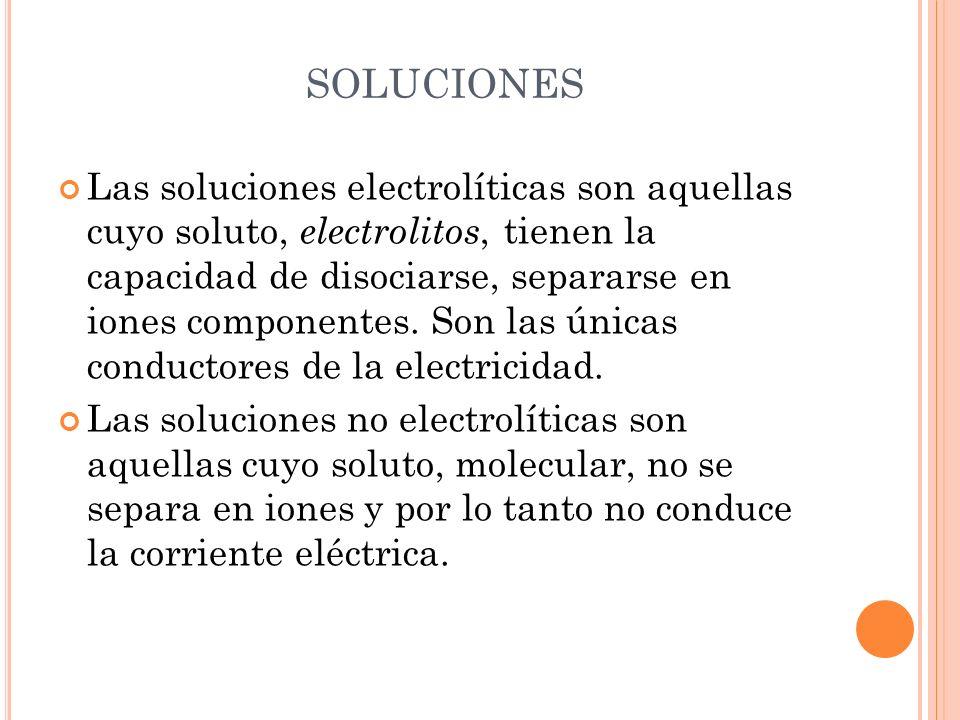 Las soluciones electrolíticas son aquellas cuyo soluto, electrolitos, tienen la capacidad de disociarse, separarse en iones componentes. Son las única