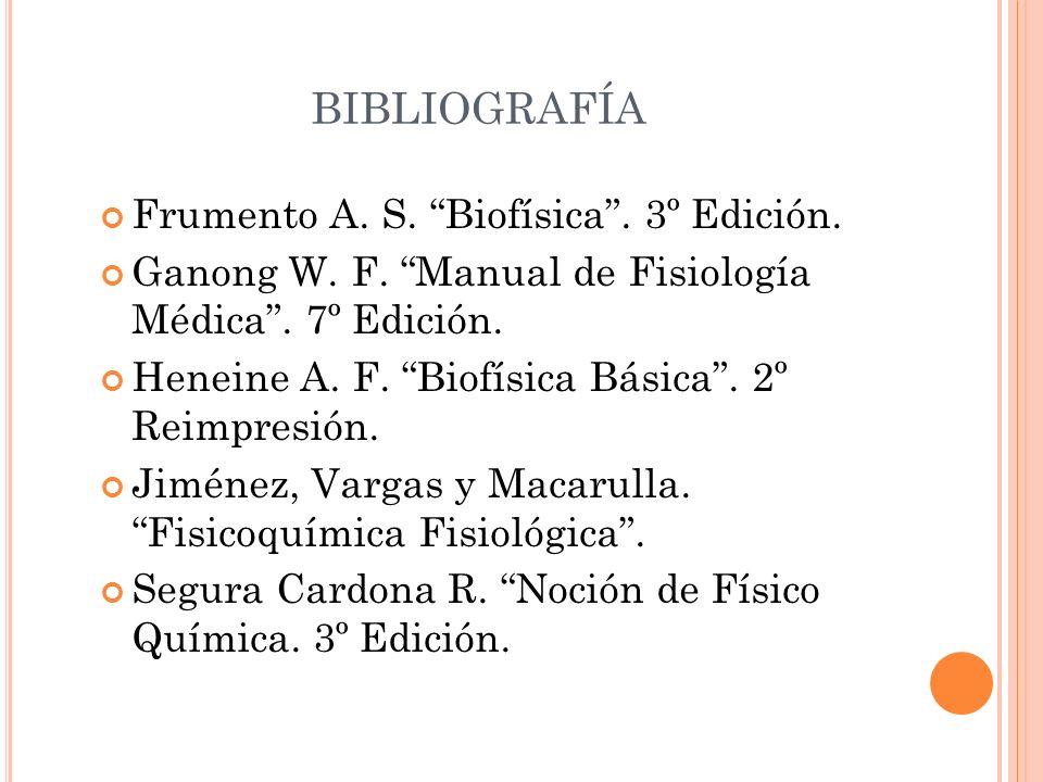 BIBLIOGRAFÍA Frumento A. S. Biofísica. 3º Edición. Ganong W. F. Manual de Fisiología Médica. 7º Edición. Heneine A. F. Biofísica Básica. 2º Reimpresió
